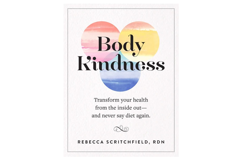 Body Kindness: Transform Your Health from the Inside Out – And Never Say Diet Again (Rebecca Scritchfield RDN)